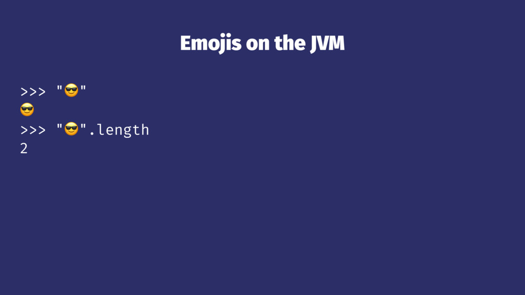 "Emojis on the JVM >>> ""!"" ! >>> ""!"".length 2"