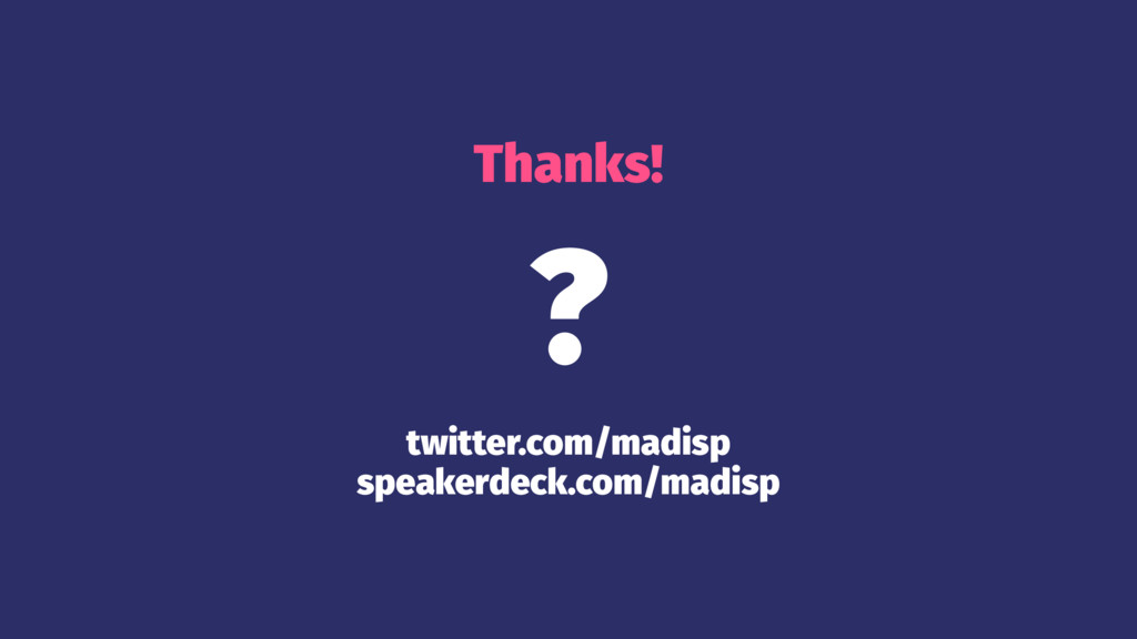 Thanks! ? twitter.com/madisp speakerdeck.com/ma...