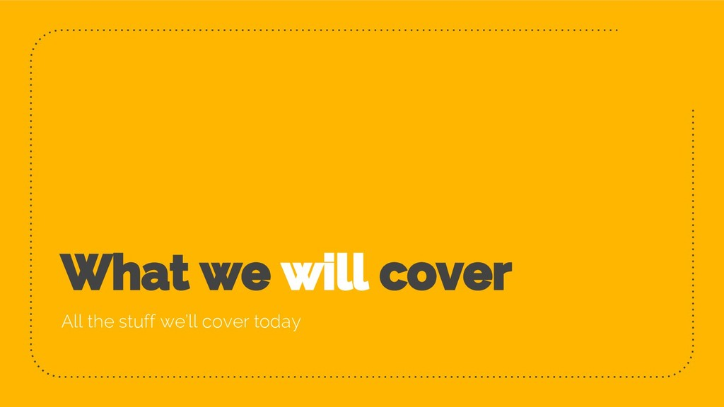 What we will cover All the stuff we'll cover to...