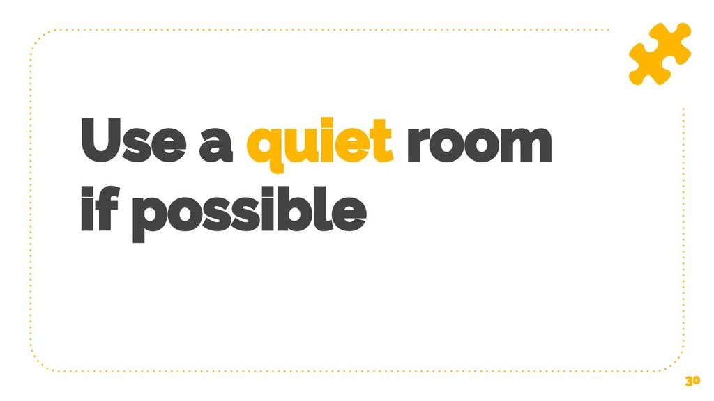 Use a quiet room if possible 30