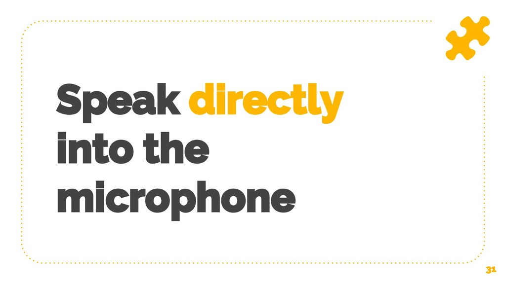 Speak directly into the microphone 31
