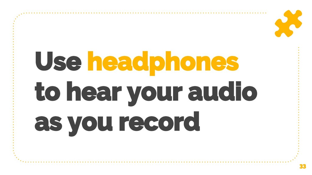 Use headphones to hear your audio as you record...