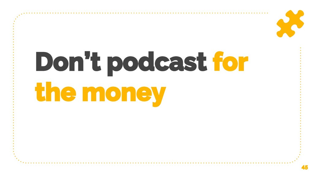 Don't podcast for the money 45