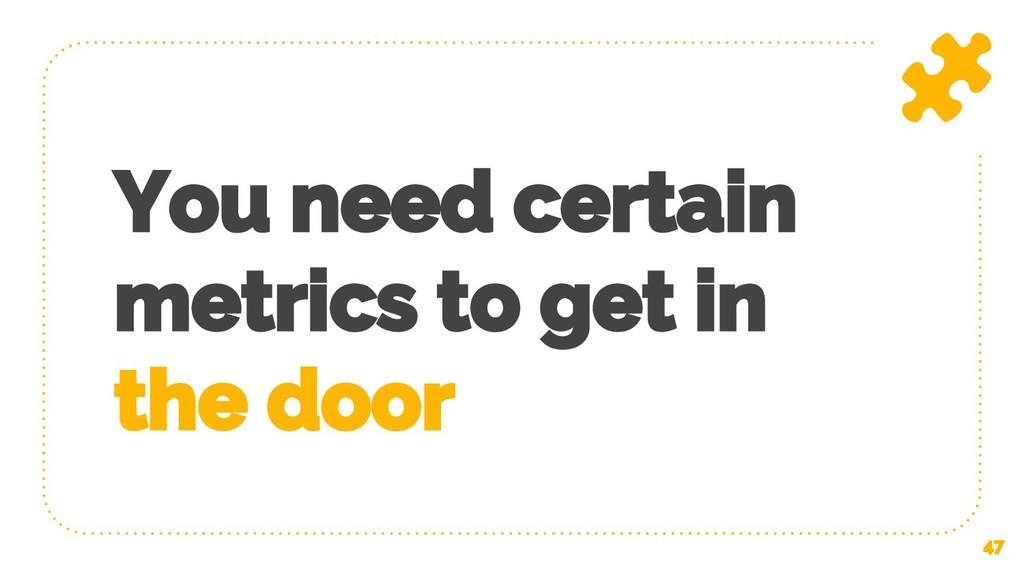 You need certain metrics to get in the door 47