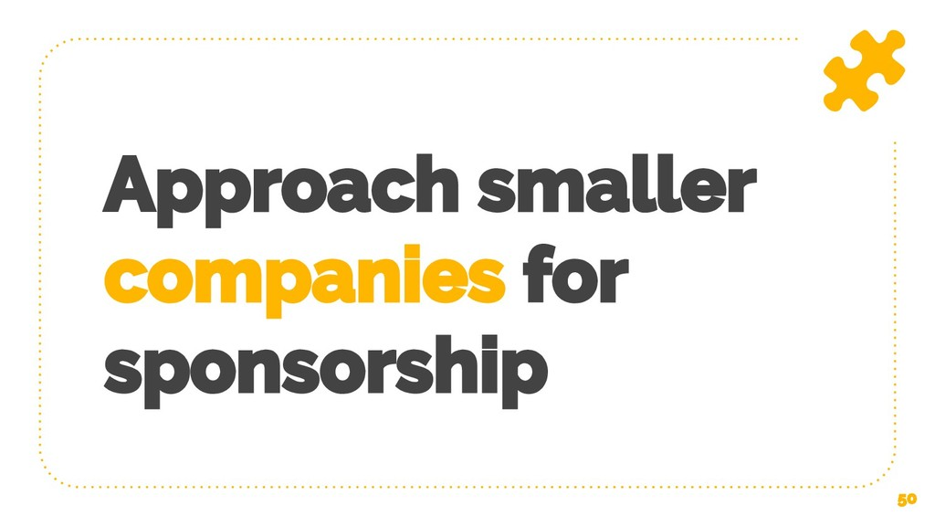 Approach smaller companies for sponsorship 50