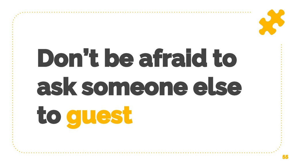 Don't be afraid to ask someone else to guest 55