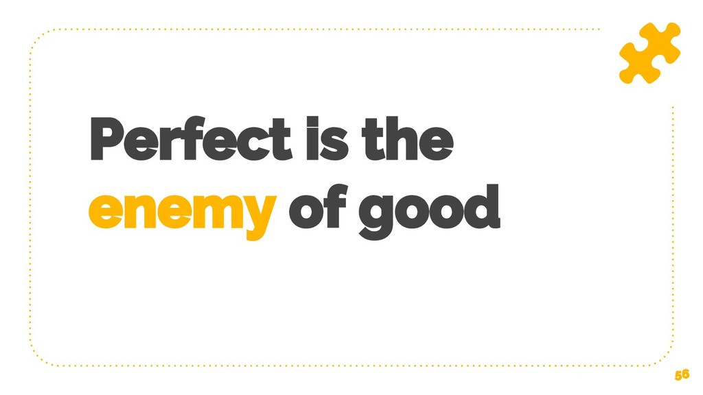 Perfect is the enemy of good 56