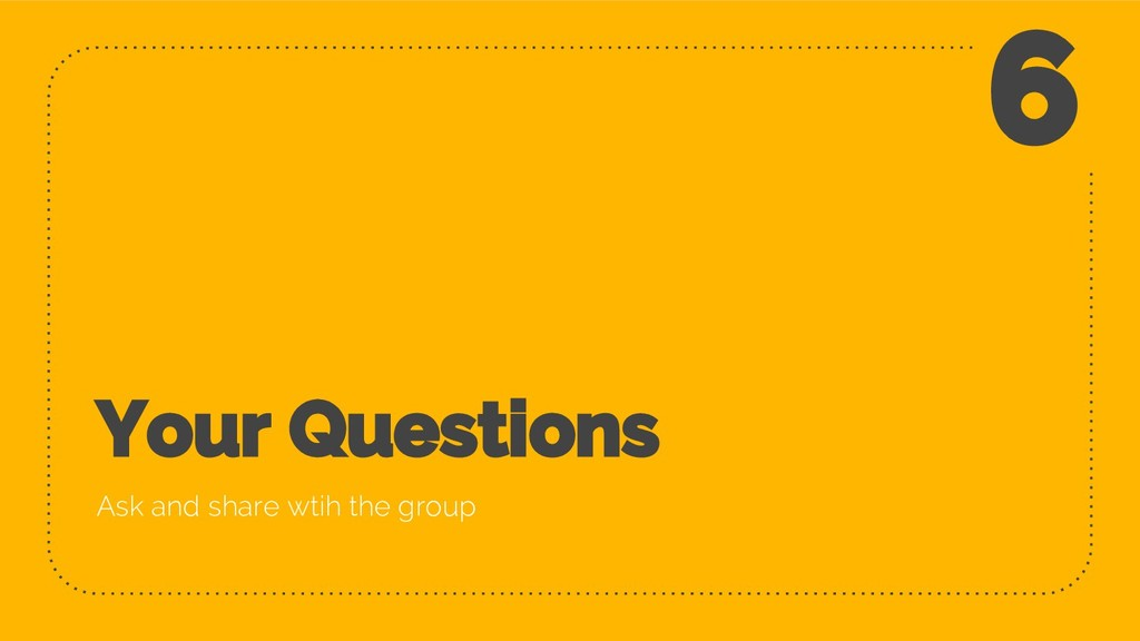 Your Questions Ask and share wtih the group 6