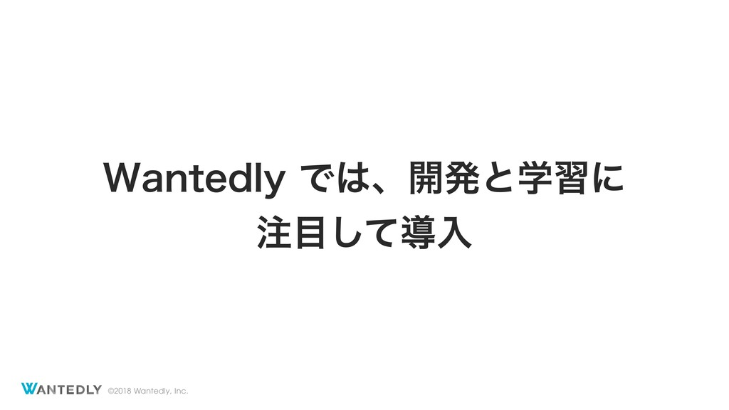 ©2018 Wantedly, Inc. 8BOUFEMZͰɺ։ൃͱֶशʹ ͯ͠ಋೖ