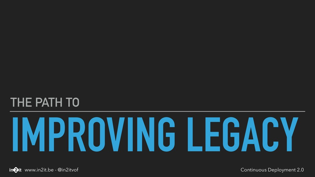 IMPROVING LEGACY THE PATH TO Continuous Deploym...