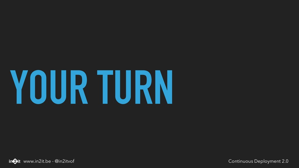YOUR TURN Continuous Deployment 2.0 www.in2it.b...