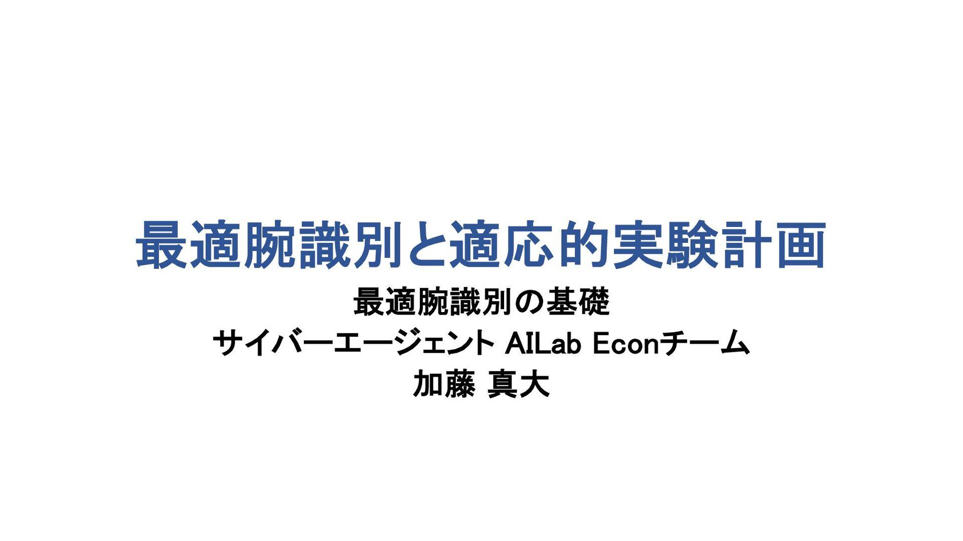 計量経済学・機械学習ゼミ 最適腕識別 第1回 最適腕識別の基礎 AI事業本部 AdEconチー...