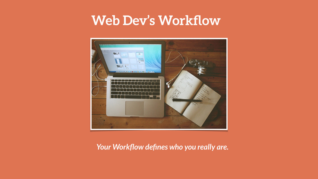 Web Dev's Workflow Your Workflow defines who you r...