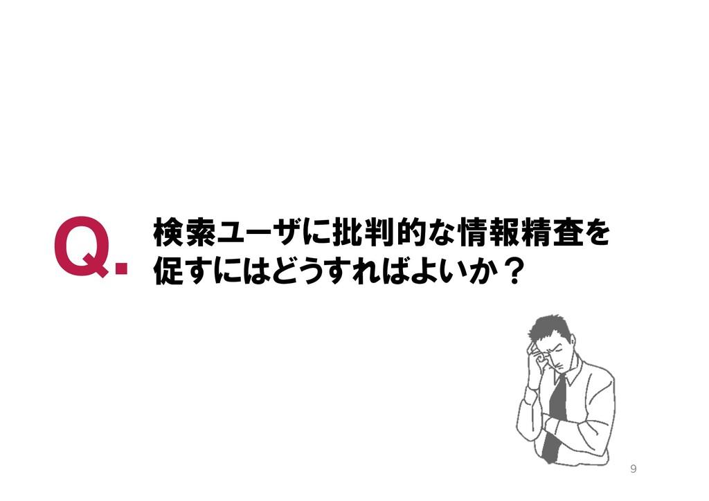 Q. 9 検索ユーザに批判的な情報精査を 促すにはどうすればよいか?
