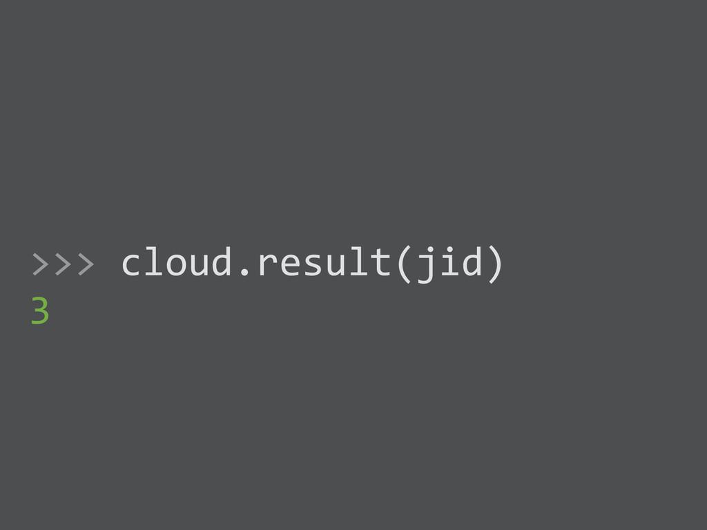 ! >>> cloud.result(jid)  3