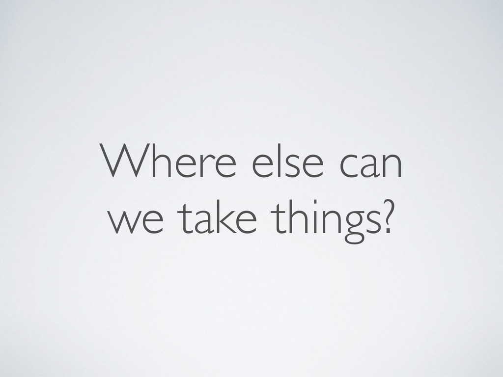 Where else can  we take things?