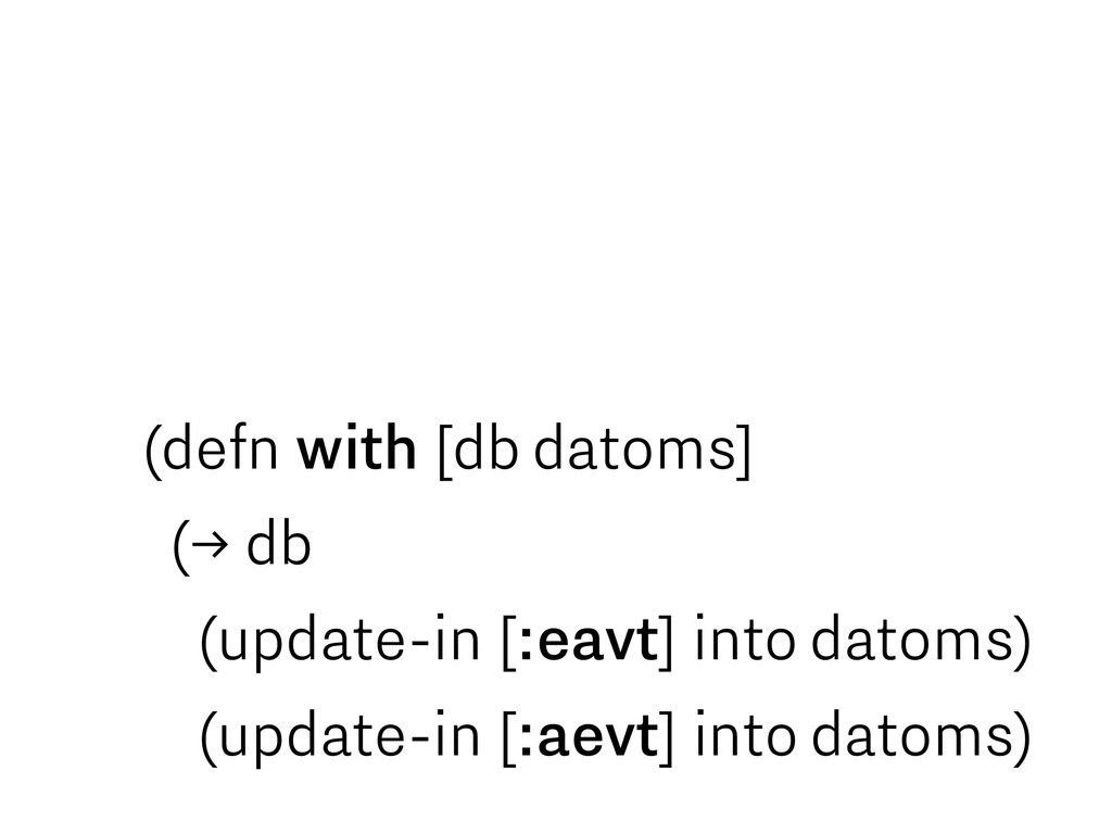 (defn with [db datoms] (→ db (update-in [:eavt]...
