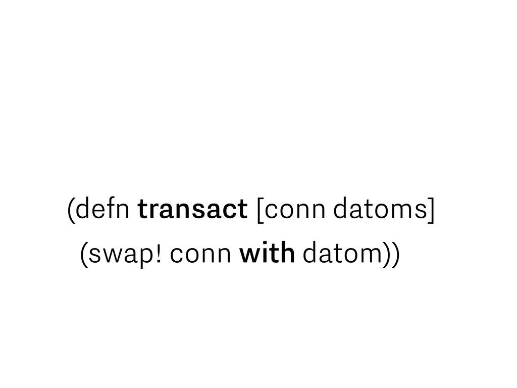 (defn transact [conn datoms] (swap! conn with d...