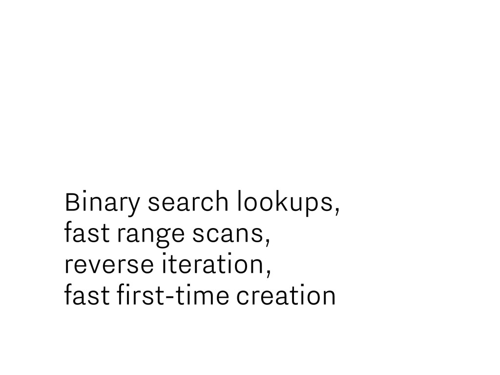Binary search lookups, fast range scans, revers...