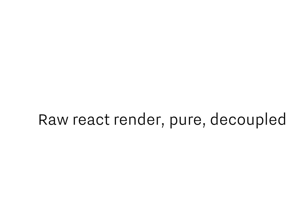 Raw react render, pure, decoupled