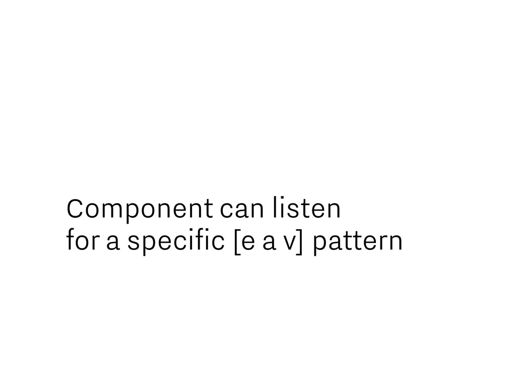 Component can listen for a specific [e a v] pat...