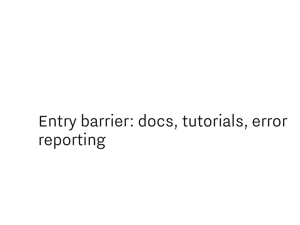 Entry barrier: docs, tutorials, error reporting