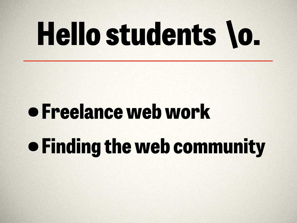 Hello students \o. •Freelance web work •Finding...