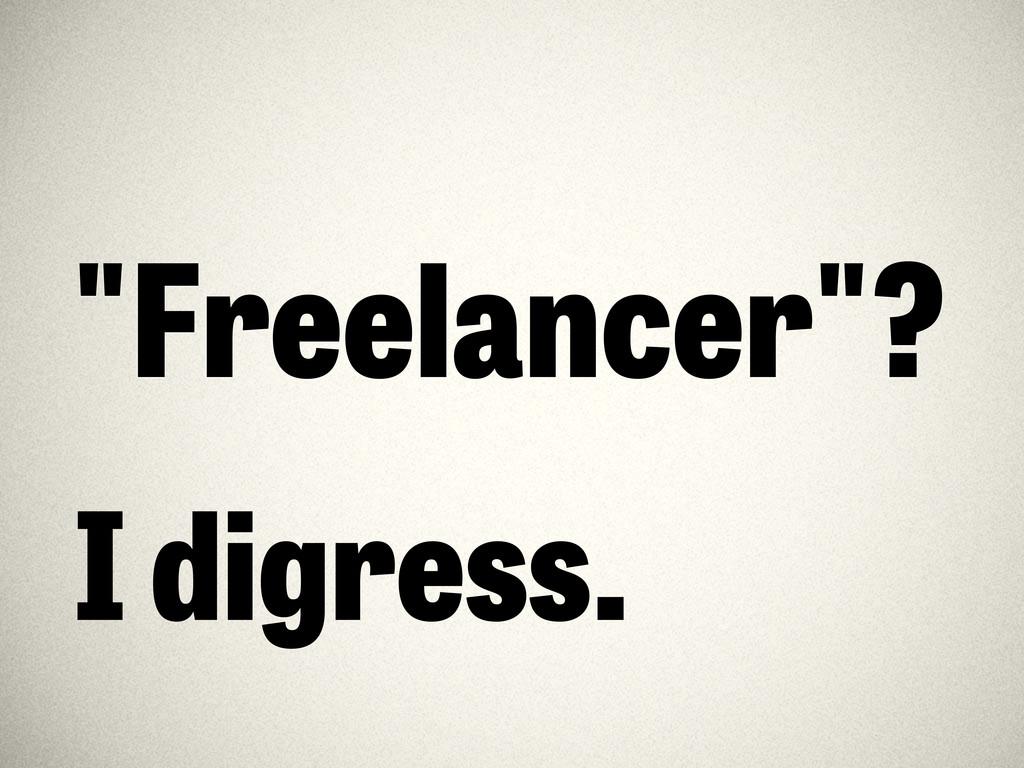 """""""Freelancer""""? I digress."""