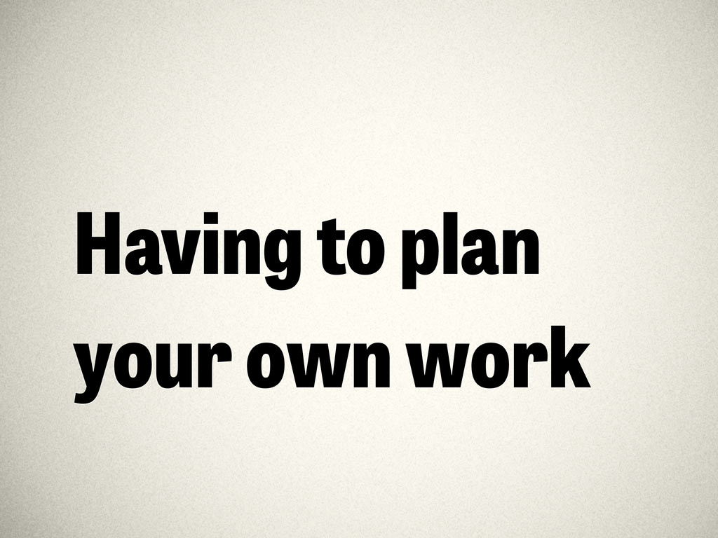Having to plan your own work