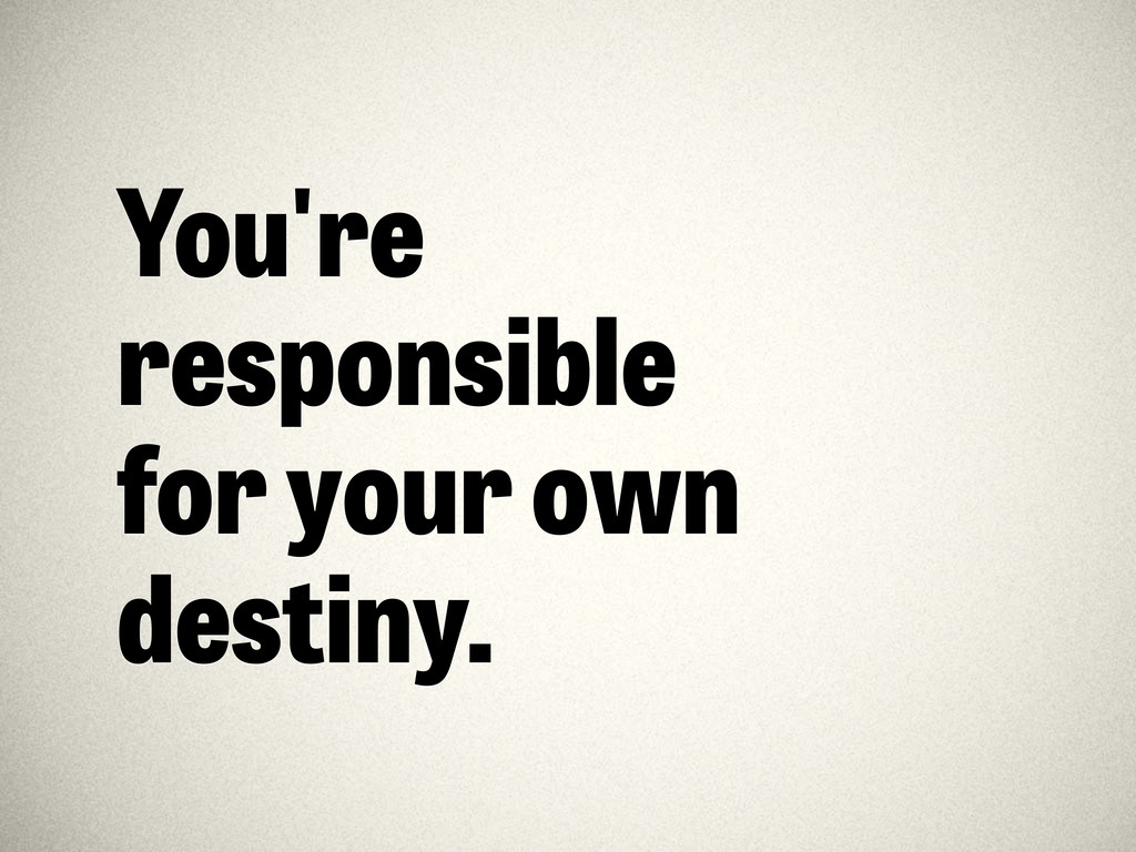You're responsible for your own destiny.