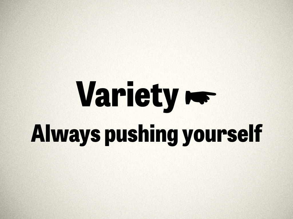 Variety ☛ Always pushing yourself