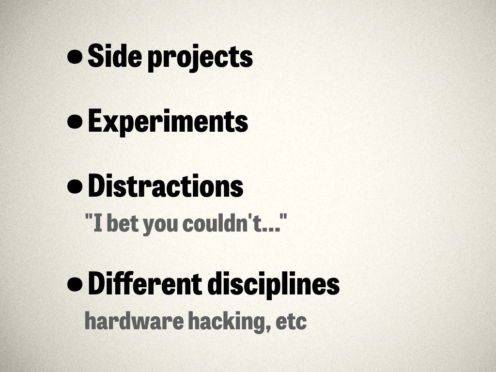 """•Side projects •Experiments •Distractions """"I be..."""