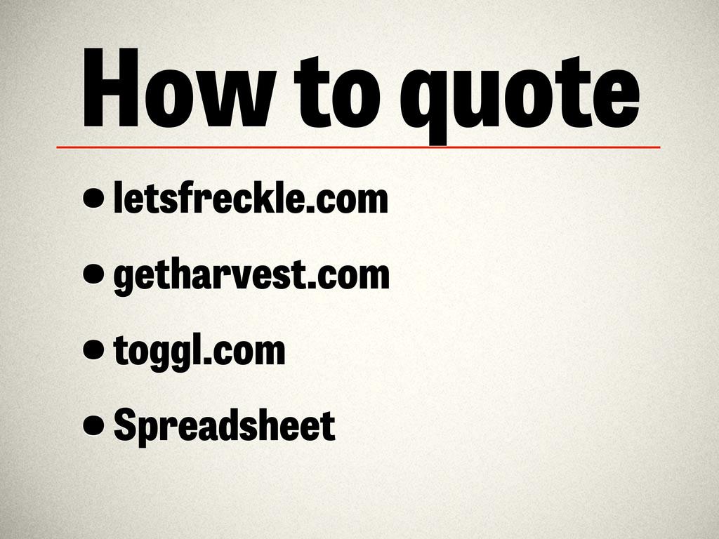 How to quote •letsfreckle.com •getharvest.com •...