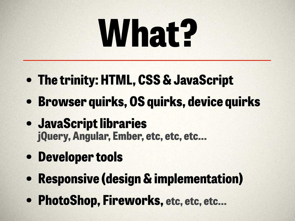 What? • The trinity: HTML, CSS & JavaScript • B...