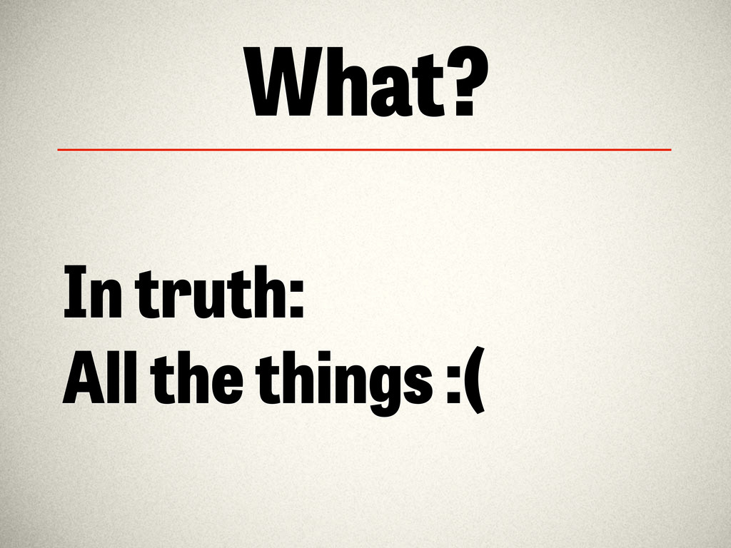 What? In truth: All the things :(