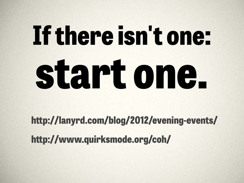 If there isn't one: start one. h p://lanyrd.com...