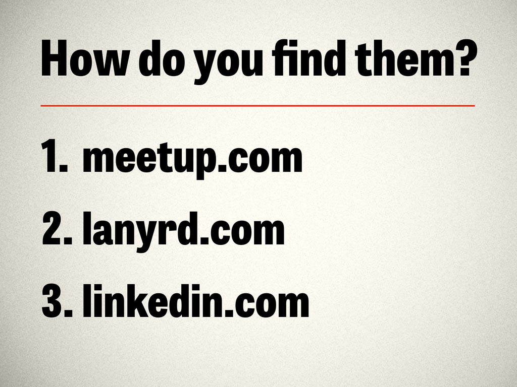 How do you find them? 1. meetup.com 2. lanyrd.co...