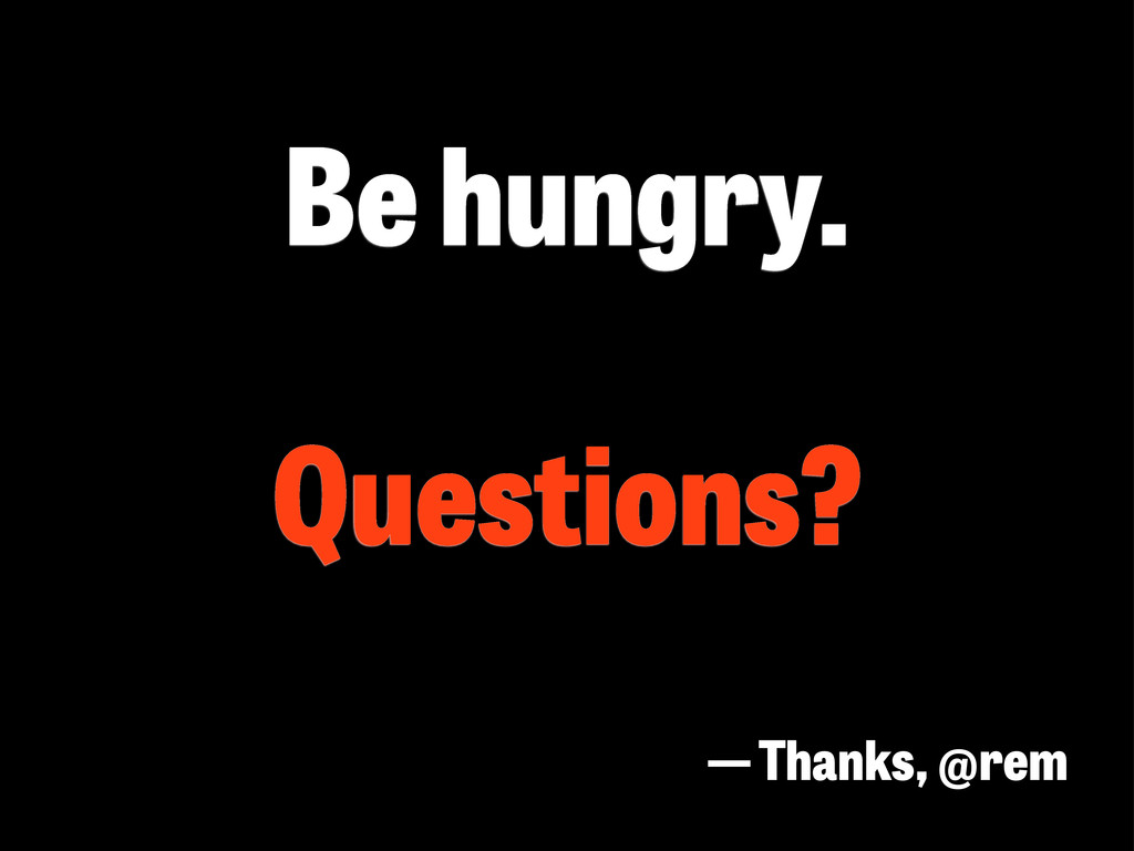 Be hungry. Questions? — Thanks, @rem