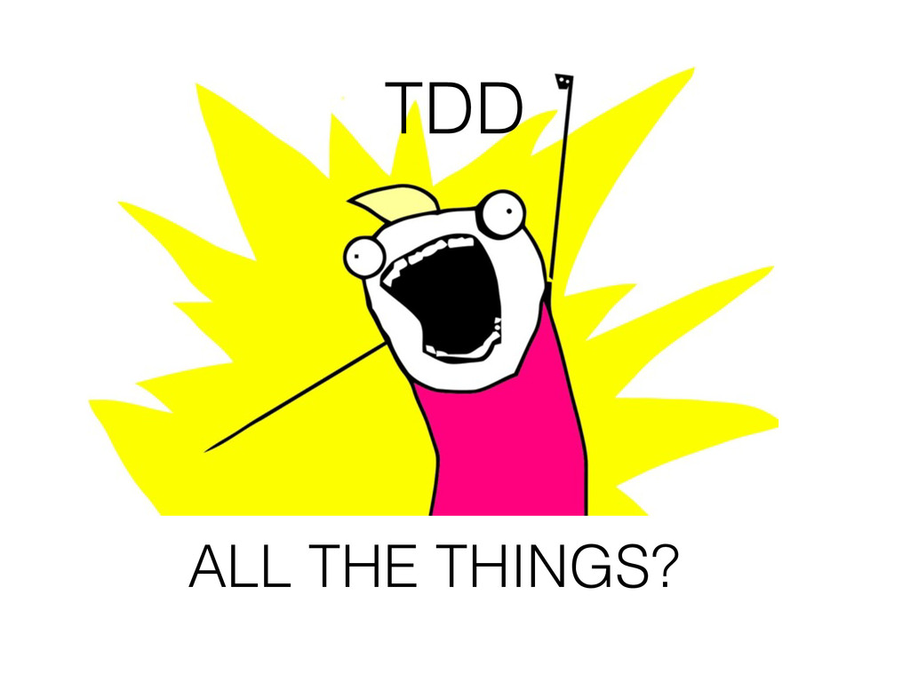 TDD ALL THE THINGS?