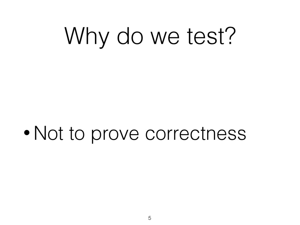 Why do we test? • Not to prove correctness 5