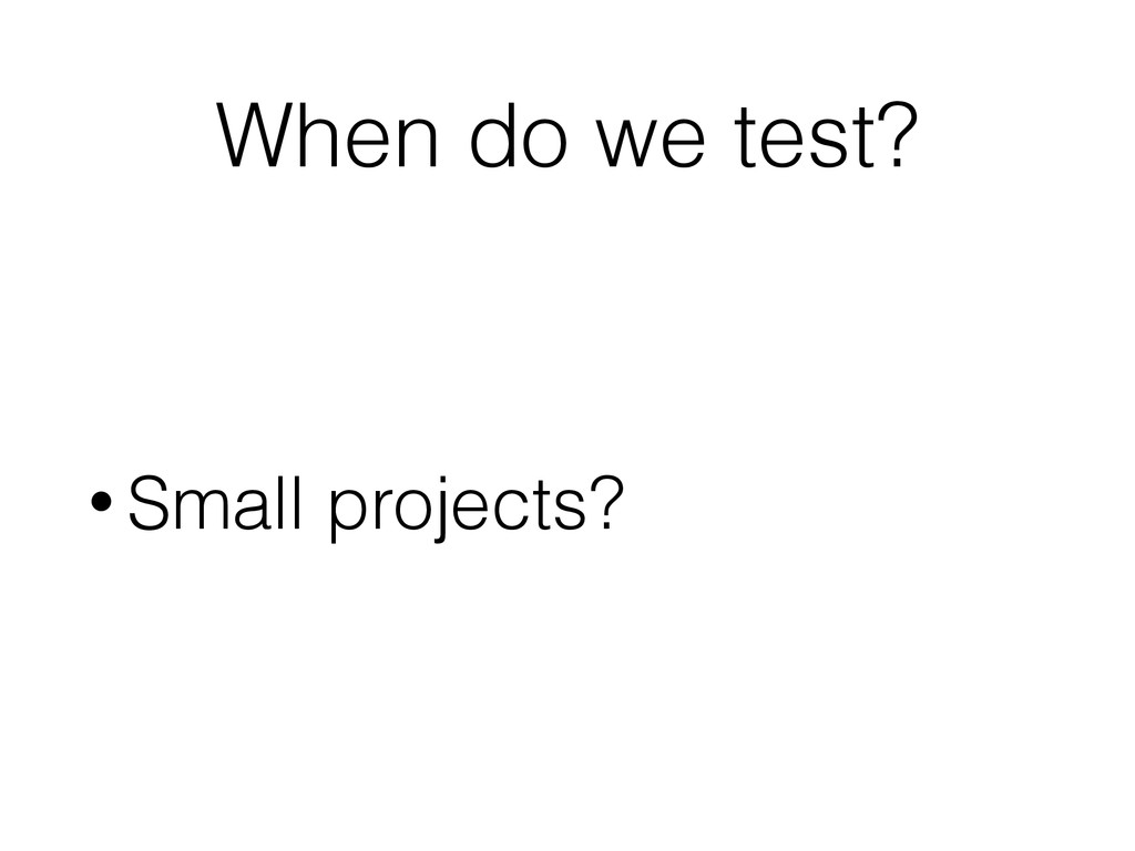 When do we test? • Small projects?