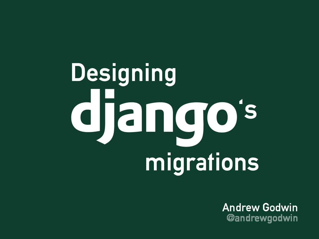 Andrew Godwin @andrewgodwin Designing migration...
