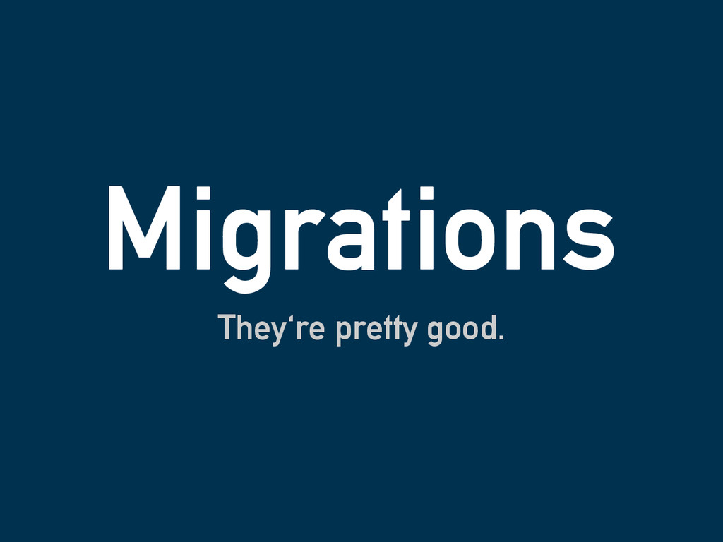 Migrations They're pretty good.