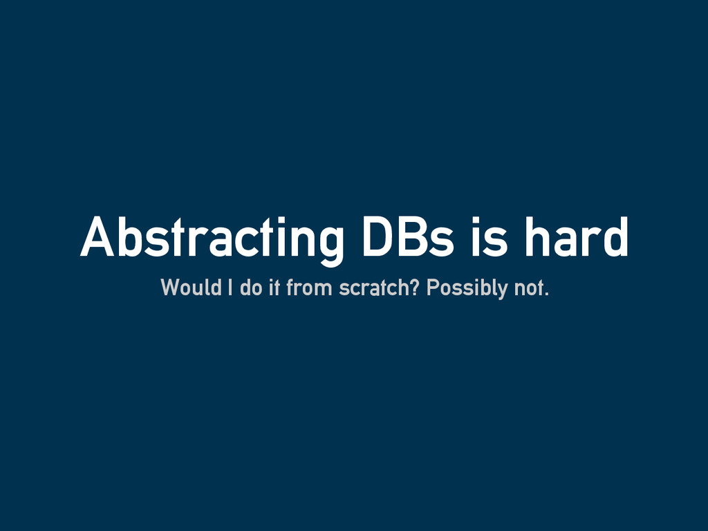 Abstracting DBs is hard Would I do it from scra...