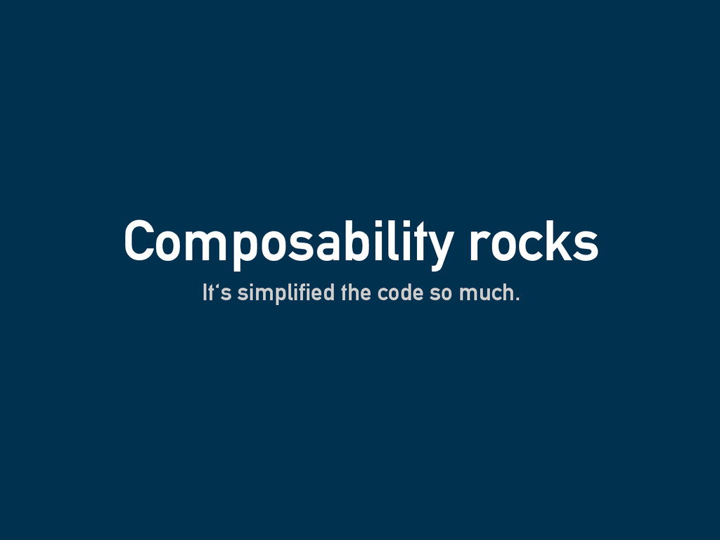 Composability rocks It's simplified the code so...
