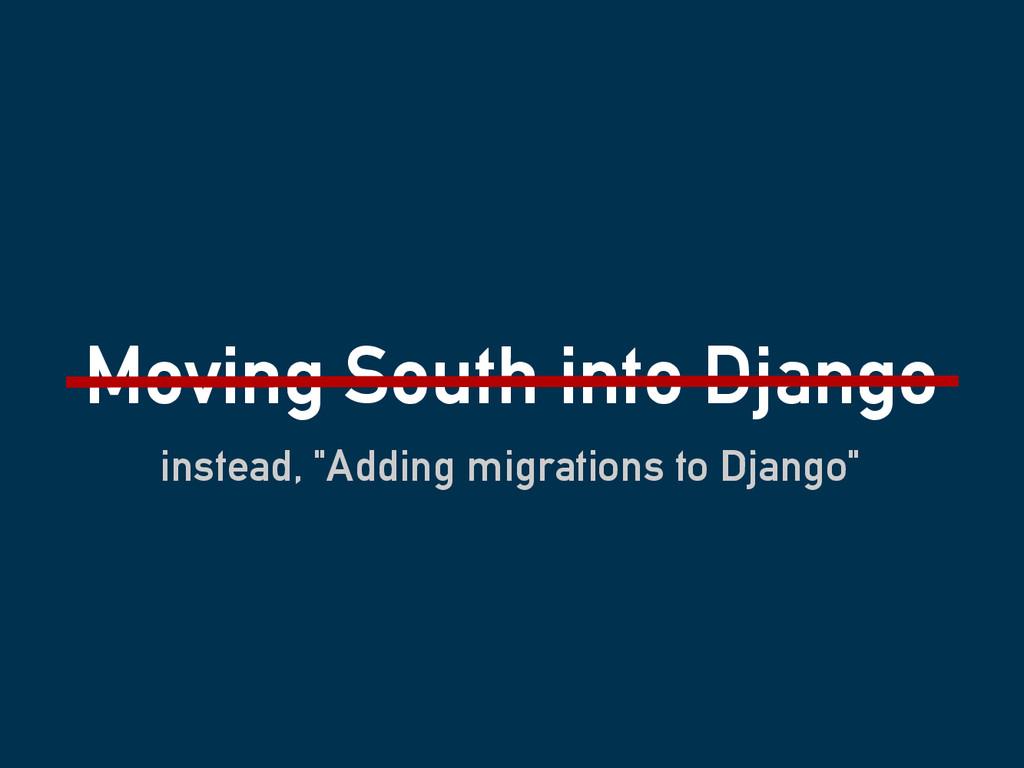 "Moving South into Django instead, ""Adding migra..."