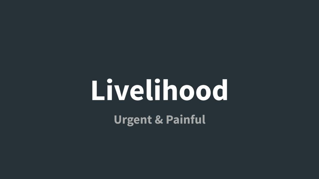 Livelihood Urgent & Painful