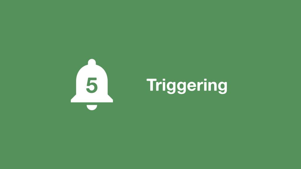 Triggering 5