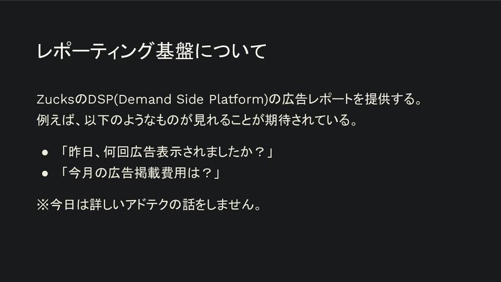 レポーティング基盤について ZucksのDSP(Demand Side Platform)の広...