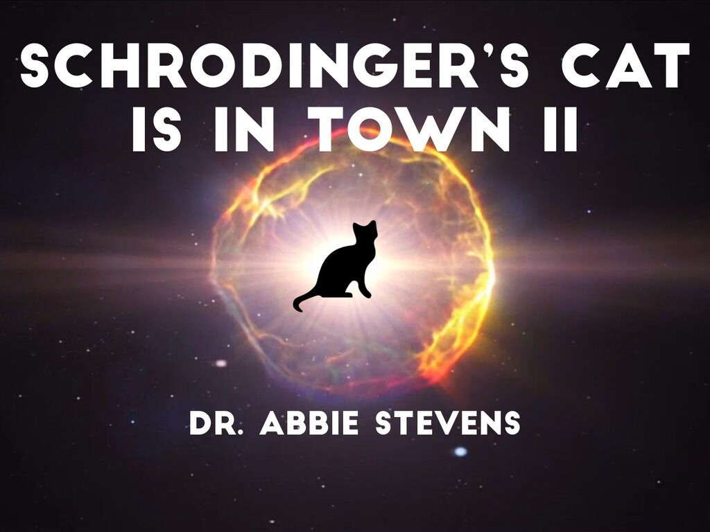 Schrodinger's Cat is in Town II Dr. Abbie Steve...